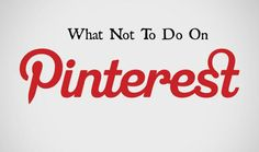What Not To  Do On Pinterest - Tips to ensure you are pinning correctly and professionally