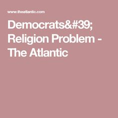 Democrats' Religion Problem  - The Atlantic