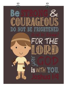 Bring the Bible to life with these cute prints. Be Strong & Courageous Joshua 1:9 Bible Verse print All of our prints are printed by a professional printer. They are NOT FRAMED. They will fit any standard size frame. Please note that colors may vary slightly from what you see on your