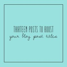 Thirteen Posts to Boost Your Blog Post Titles and help you reach more page views.