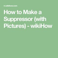 How to Make a Suppressor (with Pictures) - wikiHow