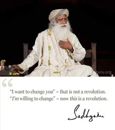 """""""I want to change you"""" – that is not a revolution. """"I'm willing to change"""" – now this is a revolution. – Sadhguru"""