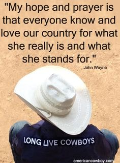 """""""My hope and prayer is that everyone know and love our country for what she really is and what she stands for."""" John Wayne"""