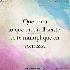 Que todo lo que un día lloraste, se te multiplique en sonrisas.