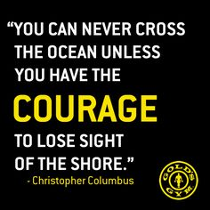 """You can never cross the ocean unless you have the courage to lose sight of the shore."" -Christopher Columbus"
