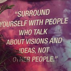 """""""Surround yourself with people who talk about visions and ideas. Not people."""""""