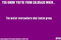 You know you're from Colorado when... The water everywhere else tastes gross... So true! Colorado is the only place I will drink water from the tap.
