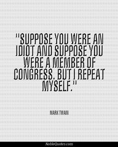 Mark Twain Quotes | http://noblequotes.com/ So true even today! #congress, #politicians, #Republicans