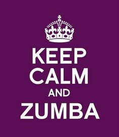 Keep calm and Zumba? That's an oxymoron ... let loose, go wild, dance it out, so then you can ... Keep Calm & Carry On!
