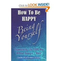 Amazon.com: How to Be Happy, Being Yourself: Experiencing Life Your Way Without Being a Bitch (9781482331950): Jennifer J Hunt, Natalie Schubert: Books
