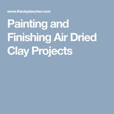 Painting and Finishing Air Dried Clay Projects