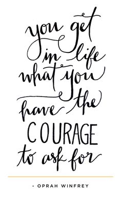 "You get in life what you have the courage to ask for""."