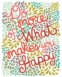 Tegyél minél több olyan dolgot, ami örömmel tölt el :)