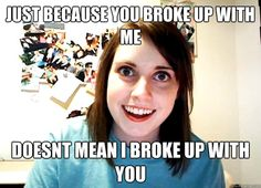 Overly Attached Girlfriend Meme - Just because you broke up with me, doesn't mean I broke up with you.