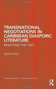 Transnational Negotiations in Caribbean Diasporic Literature: Remitting the Text (Routledge Research in Postcolonial Literatures) by Kezia Page, http://www.amazon.com/dp/0415873622/ref=cm_sw_r_pi_dp_ouhssb0XYN478