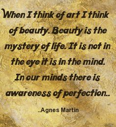 When I think of art I think of beauty. Beauty is the mystery of life. It is not in the eye it is in the mind. In our minds there is awareness of perfection. Agnes Martin, Inspirational Text, Creativity Quotes, Art Life, Mouths, Human Condition, Beautiful Person, Trust Yourself, Super Powers