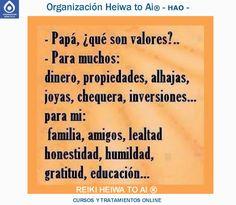 """Papá, ¿qué son los valores? El papá responde: """" Para muchos dinero, propiedades, alhajas, joyas, chequera, inversiones,... pero para mí los valores son familia, amigos, lealtad,  honestidad, humildad, gratitud, educación,..."""" Cursos de Reiki Heiwa to Ai (3 niveles): INFO:http://cursoshao.blogspot.com.es/ Organización Heiwa to Ai (HAO) Por un mundo pacífico y feliz!! Luis Parker - terapeuta de HAR -"""