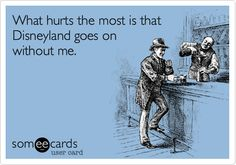 What hurts the most is that Disneyland goes on without me. Or DisneyWorld.