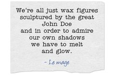 """We're all just wax figures  """"We're all just wax figures sculptured by the great John Doe and in order to admire our own shadows we have to melt and glow.""""  http://en.mihaigavrilescu.ro/were-all-just-wax-figures/"""