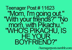 My mom when I go with a group of friends and she thinks the first boy name I say, is my boyfriend. Lol