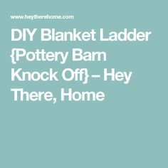 DIY Blanket Ladder {Pottery Barn Knock Off} – Hey There, Home