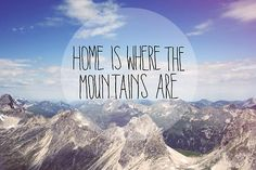 Home is where the mountains are. I think I am starting to figure that out.