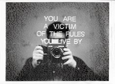 You are a victim of the rules you live by.