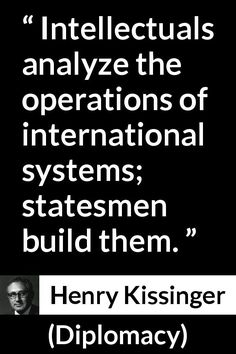 Henry Kissinger - Diplomacy - Intellectuals analyze the operations of international systems; statesmen build them. Diplomacy Quotes, Henry Kissinger, American Exceptionalism, School Projects, Quotes To Live By, Kitchen Ideas, Meant To Be, My Life, Knowledge