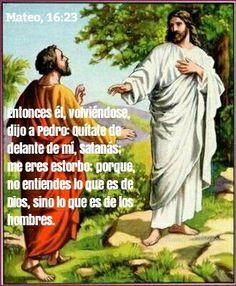 Mateo, 16:23 - Entonces él, volviéndose, dijo a Pedro: Quítate de delante de mí, Satanás; me eres estorbo; porque no entiendes lo que es de Dios, sino lo que es de los hombres.