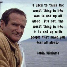 """Rest in Peace Robin for You Are Not Alone • We Will Forever Miss You!  Only surround yourself with people who love you.  Dont waste time nor energy on selfish people  #robinwilliams #love #alone  """"I used to think the worst thing in life is to end up all alone. It's not. The worst thing in life is to end up with people who make you feel all alone.""""               Robin Williams tags: lifelessons  love inspiration lonely motivation best favorite"""