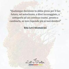 Qualunque decisione tu abbia preso per il tuo futuro,sei autorizzato,e direi incoraggiato,a sottoporla a continuo esame,pronto a cambiarla, se non risponde  più ai tuoi desideri.   Rita Levi Montalcini