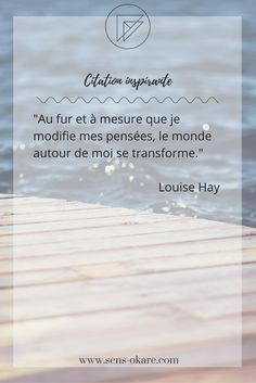 """""""Au fur et à mesure que je modifie mes pensées, le monde autour de moi se transforme."""" Louise Hay #citation #pensée #inspiration #idée #phrase #mot #sagesse #motivation #vie"""