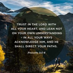"""Trust in the Lord with all your heart, and lean not on your own understanding - in all your ways acknowledge Him, and He shall direct your paths."" Proverbs 3:5-6"