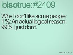 Why I don't like some people:  1 %: An actual logical reason.  99%: I just don't.