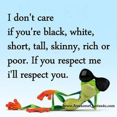 I don't care if you're black, white, short, tall, skinny, rich or poor. If you respect me I'll respect you.
