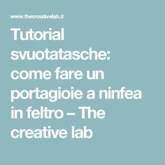 Tutorial svuotatasche: come fare un portagioie a ninfea in feltro – The creative lab