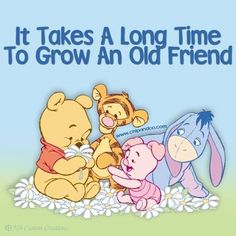 It takes a long time to grow an old friend!