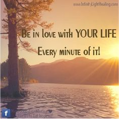 Be in love with your life. Every minute of it..... inspirational quote