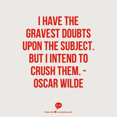 I have the gravest doubt upon the subject. But I intend to crush them. -Oscar Wilde