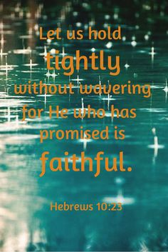 Let us hold tightly without wavering, for He who has promised is faithful.  ~Hebrews 10:23