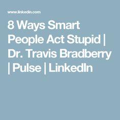 8 Ways Smart People Act Stupid   Dr. Travis Bradberry   Pulse   LinkedIn