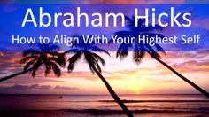 How to Align With Your Highest Self   Abraham Hicks