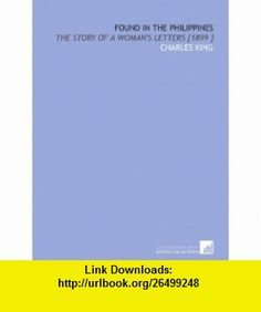 Found in the Philippines The Story of a Womans Letters [1899 ] (9781112452161) Charles King , ISBN-10: 1112452168  , ISBN-13: 978-1112452161 ,  , tutorials , pdf , ebook , torrent , downloads , rapidshare , filesonic , hotfile , megaupload , fileserve