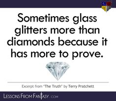 """""""Sometimes glass glitters more than diamonds because it has more to prove."""" (From 'The Truth' by Terry Pratchett) 