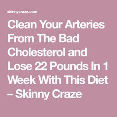 Clean Your Arteries From The Bad Cholesterol and Lose 22 Pounds In 1 Week With This Diet – Skinny Craze