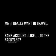 Me: I reallyt want to travel. Bank account : like.. to the backyard? -Laughing Through Motherhood - meadoria