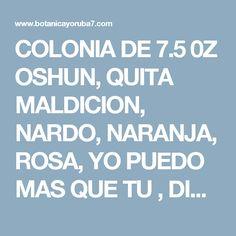 COLONIA  DE 7.5  0Z   OSHUN, QUITA MALDICION, NARDO, NARANJA, ROSA, YO PUEDO MAS QUE TU ,  DINERO, DOMINANTE, AGUA FLORAL  10 % OFF and Free Shipping, with  more than $ 50 .00 www.botanicayoruba7.com,