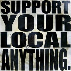 "Support Local# Shop Local! Eat Local# Party Local""Support Local Music and Arts! It's ALL for YOU!!!"