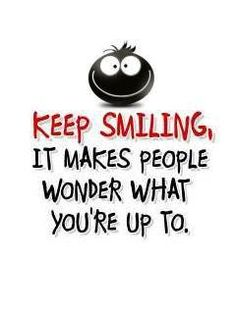 Keep smiling. It makes people wonder what you're up to