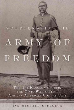 Soldiers in the Army of Freedom: The 1st Kansas Colored the Civil War's First African American Combat Unit